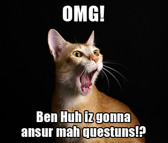 OMG! Ben Huh iz gonna ansur mah questuns!?